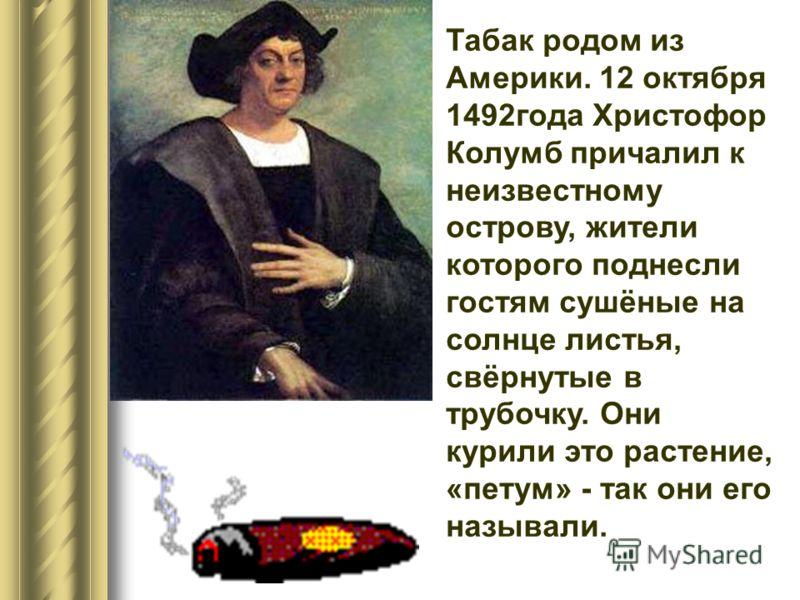 Табак родом из Америки. 12 октября 1492года Христофор Колумб причалил к неизвестному острову, жители которого поднесли гостям сушёные на солнце листья, свёрнутые в трубочку. Они курили это растение, «петум» - так они его называли.
