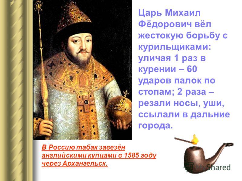 Царь Михаил Фёдорович вёл жестокую борьбу с курильщиками: уличая 1 раз в курении – 60 ударов палок по стопам; 2 раза – резали носы, уши, ссылали в дальние города. В Россию табак завезён английскими купцами в 1585 году через Архангельск.
