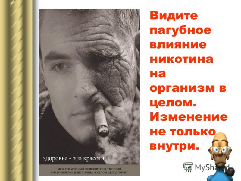 Видите пагубное влияние никотина на организм в целом. Изменение не только внутри.