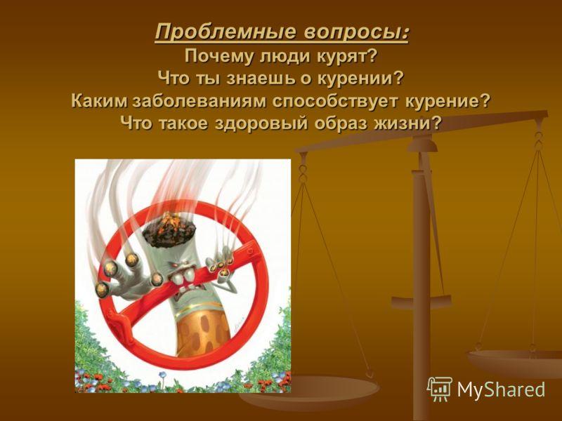 Проблемные вопросы : Почему люди курят? Что ты знаешь о курении? Каким заболеваниям способствует курение? Что такое здоровый образ жизни?