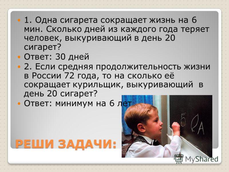 РЕШИ ЗАДАЧИ: 1. Одна сигарета сокращает жизнь на 6 мин. Сколько дней из каждого года теряет человек, выкуривающий в день 20 сигарет? Ответ: 30 дней 2. Если средняя продолжительность жизни в России 72 года, то на сколько её сокращает курильщик, выкури