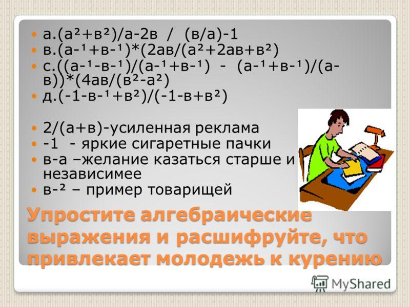 Упростите алгебраические выражения и расшифруйте, что привлекает молодежь к курению а.(а+в)/а-2в / (в/а)-1 в.(а-+в-)*(2ав/(а+2ав+в) с.((а--в-)/(а-+в-) - (а-+в-)/(а- в))*(4ав/(в-а) д.(-1-в-+в)/(-1-в+в) 2/(а+в)-усиленная реклама -1 - яркие сигаретные п