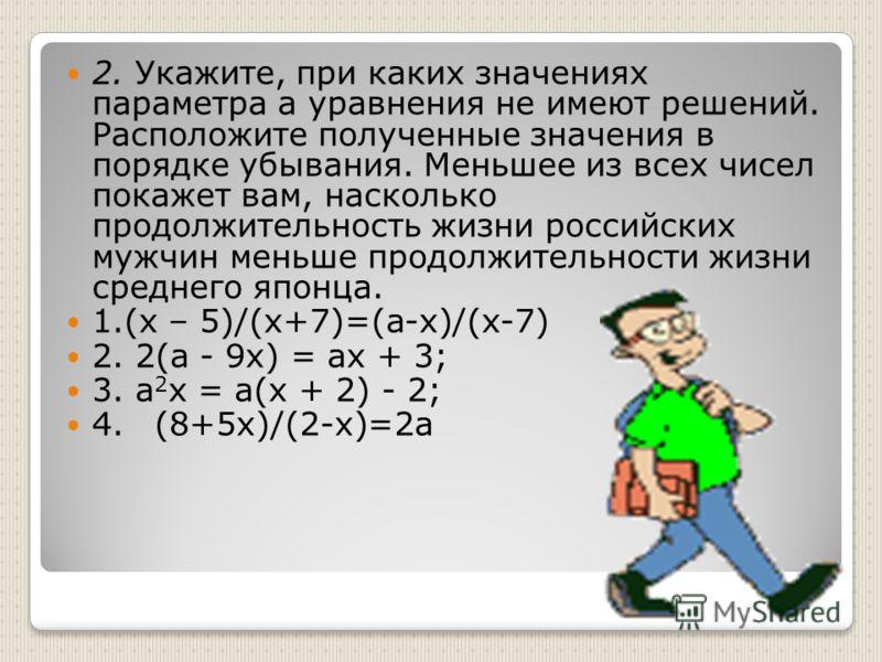 2. Укажите, при каких значениях параметра а уравнения не имеют решений. Расположите полученные значения в порядке убывания. Меньшее из всех чисел покажет вам, насколько продолжительность жизни российских мужчин меньше продолжительности жизни среднего
