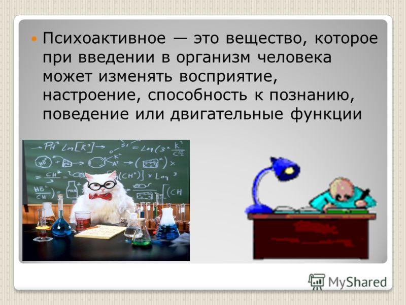 Психоактивное это вещество, которое при введении в организм человека может изменять восприятие, настроение, способность к познанию, поведение или двигательные функции