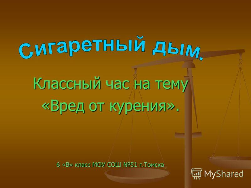 Классный час на тему «Вред от курения». 6 «В» класс МОУ СОШ 51 г.Томска