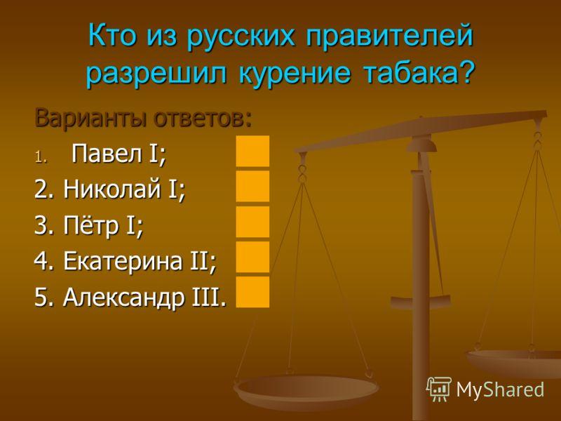 Кто из русских правителей разрешил курение табака? Варианты ответов: 1. Павел I; 2. Николай I; 3. Пётр I; 4. Екатерина II; 5. Александр III.