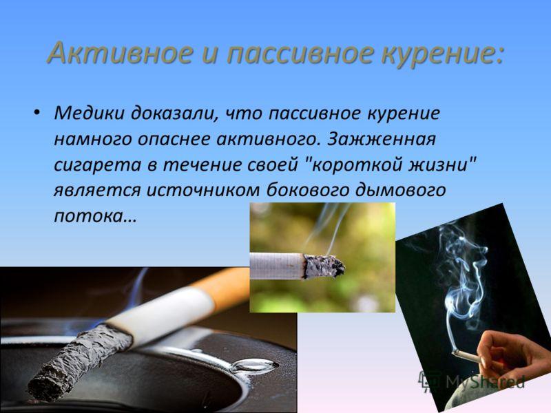 Активное и пассивное курение: Медики доказали, что пассивное курение намного опаснее активного. Зажженная сигарета в течение своей короткой жизни является источником бокового дымового потока…