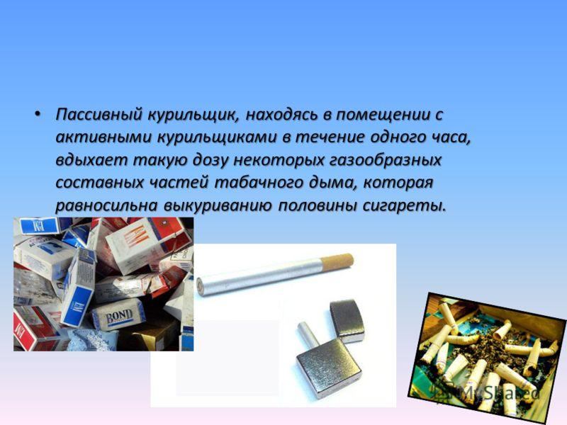 Пассивный курильщик, находясь в помещении с активными курильщиками в течение одного часа, вдыхает такую дозу некоторых газообразных составных частей табачного дыма, которая равносильна выкуриванию половины сигареты. Пассивный курильщик, находясь в по