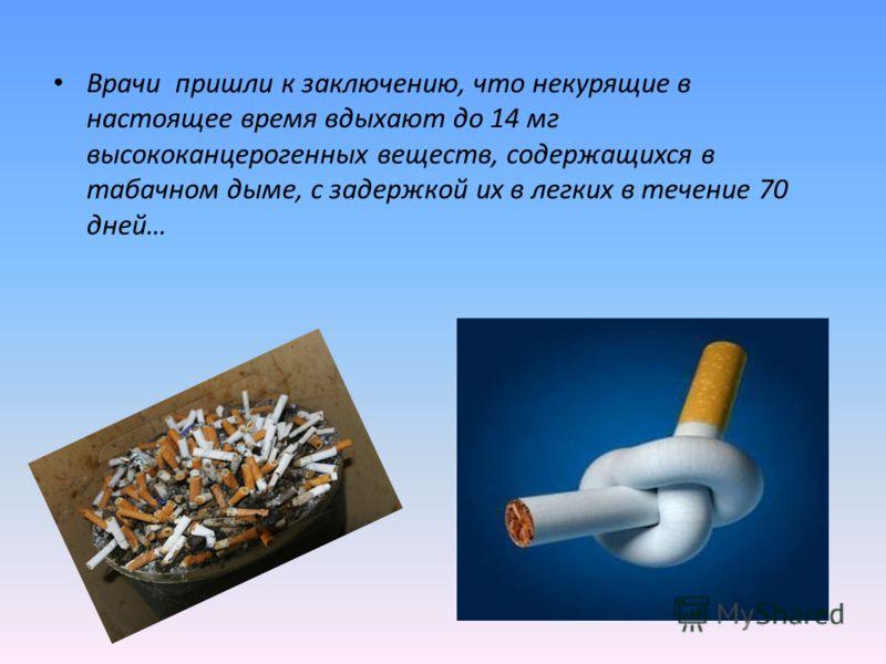 Врачи пришли к заключению, что некурящие в настоящее время вдыхают до 14 мг высококанцерогенных веществ, содержащихся в табачном дыме, с задержкой их в легких в течение 70 дней…