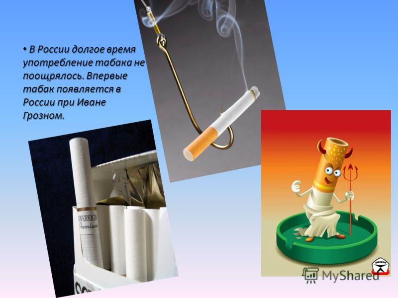В России долгое время употребление табака не поощрялось. Впервые табак появляется в России при Иване Грозном. В России долгое время употребление табака не поощрялось. Впервые табак появляется в России при Иване Грозном.