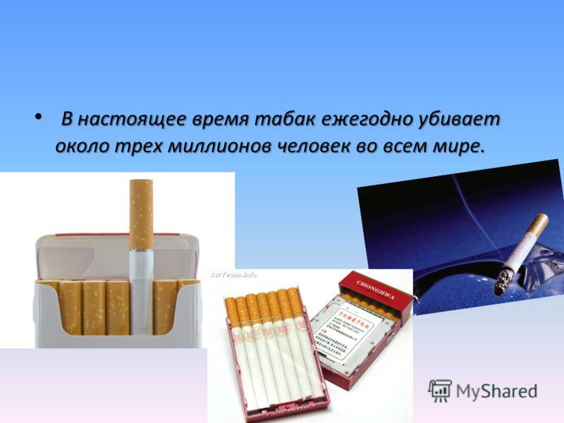 В настоящее время табак ежегодно убивает около трех миллионов человек во всем мире.