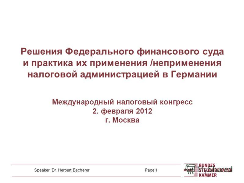 Speaker: Dr. Herbert Becherer Page 1 Решения Федерального финансового суда и практика их применения /неприменения налоговой администрацией в Германии Международный налоговый конгресс 2. февраля 2012 г. Москва
