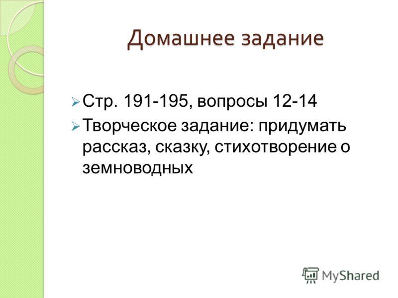 Домашнее задание Стр. 191-195, вопросы 12-14 Творческое задание: придумать рассказ, сказку, стихотворение о земноводных