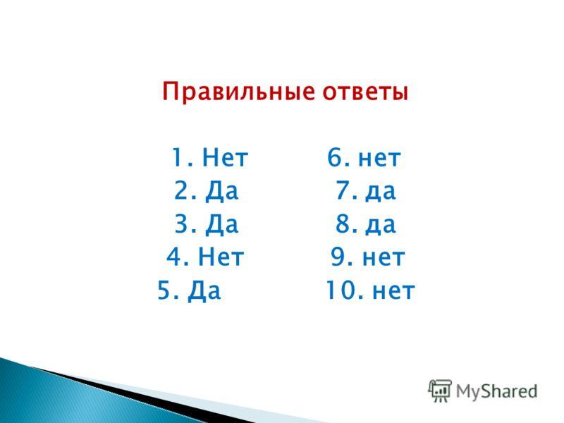 Правильные ответы 1. Нет 6. нет 2. Да 7. да 3. Да 8. да 4. Нет 9. нет 5. Да 10. нет