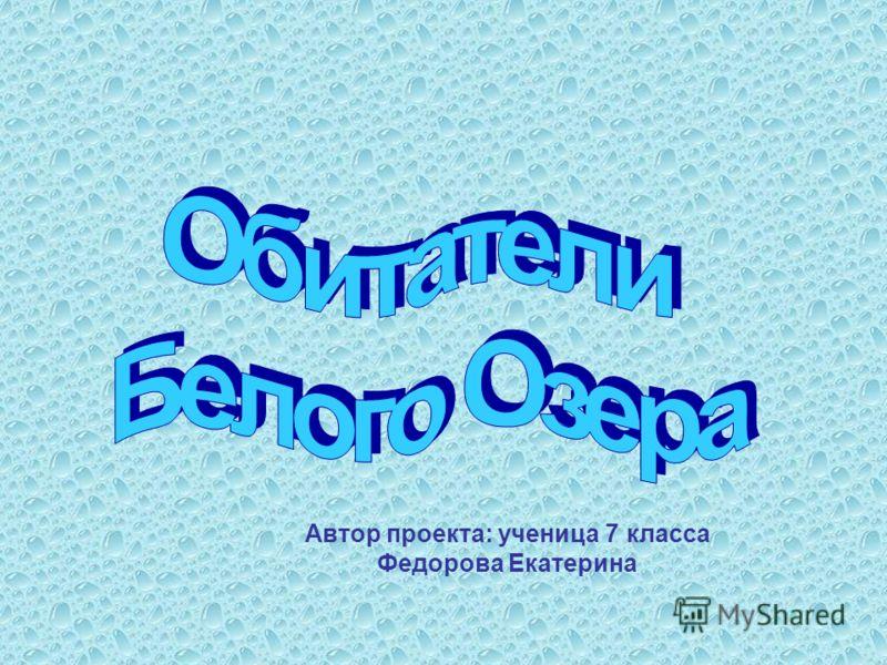 Автор проекта: ученица 7 класса Федорова Екатерина