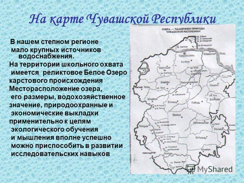 На карте Чувашской Республики В нашем степном регионе мало крупных источников водоснабжения. На территории школьного охвата имеется реликтовое Белое Озеро карстового происхождения Месторасположение озера, его размеры, водохозяйственное значение, прир