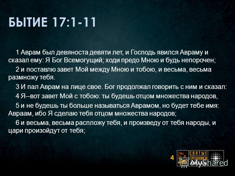 БЫТИЕ 17:1-11 1 Аврам был девяноста девяти лет, и Господь явился Авраму и сказал ему: Я Бог Всемогущий; ходи предо Мною и будь непорочен; 2 и поставлю завет Мой между Мною и тобою, и весьма, весьма размножу тебя. 3 И пал Аврам на лице свое. Бог продо