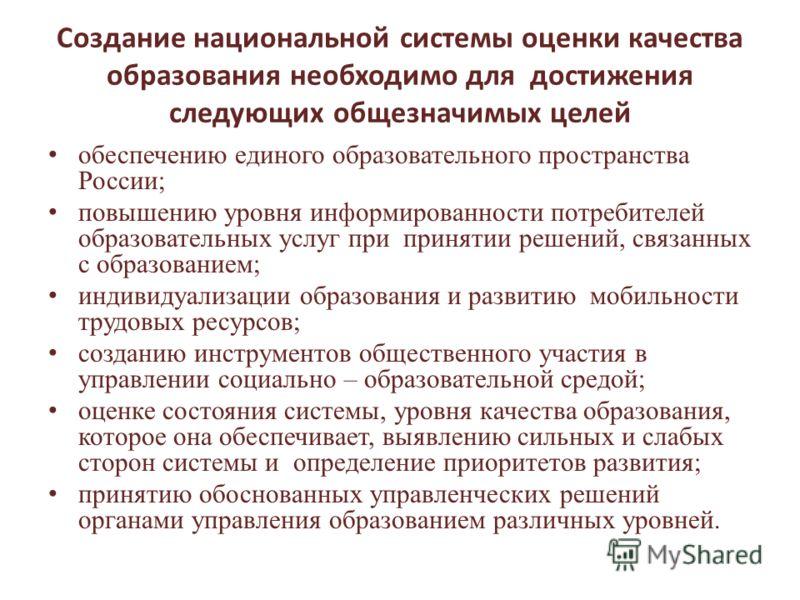 Создание национальной системы оценки качества образования необходимо для достижения следующих общезначимых целей обеспечению единого образовательного пространства России; повышению уровня информированности потребителей образовательных услуг при приня