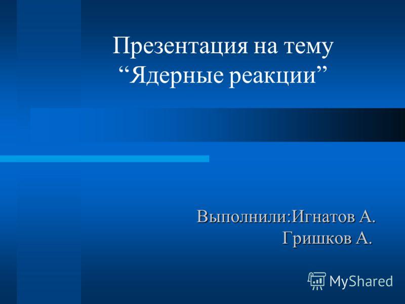 Выполнили:Игнатов А. Гришков А. Презентация на темуЯдерные реакции
