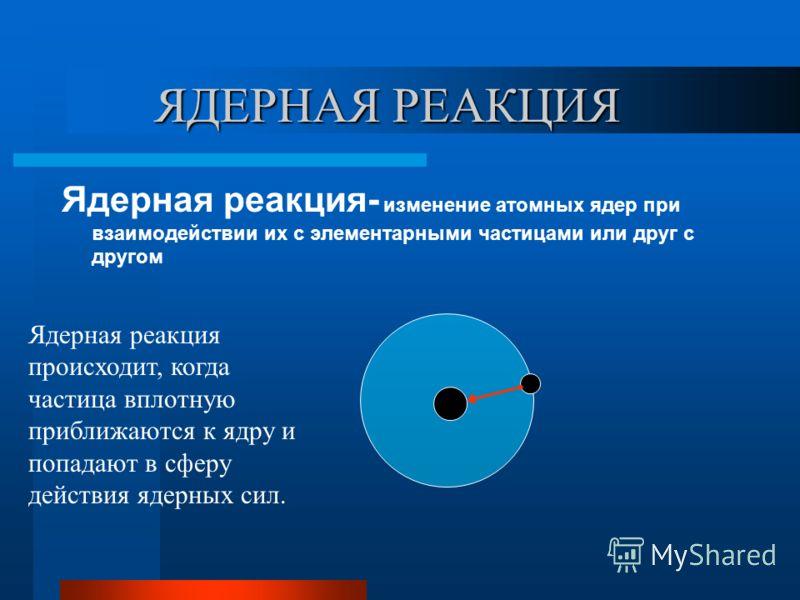 ЯДЕРНАЯ РЕАКЦИЯ ЯДЕРНАЯ РЕАКЦИЯ Ядерная реакция- изменение атомных ядер при взаимодействии их с элементарными частицами или друг с другом Ядерная реакция происходит, когда частица вплотную приближаются к ядру и попадают в сферу действия ядерных сил.