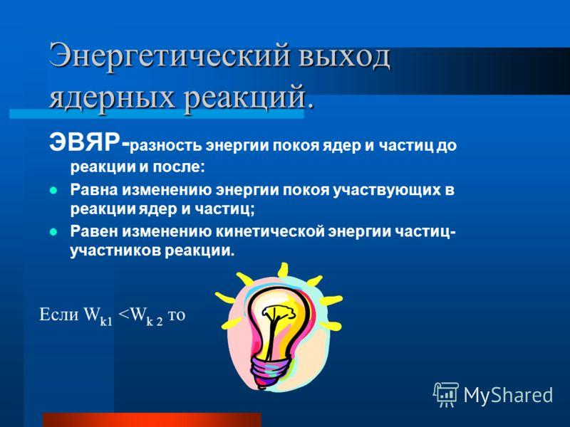 Энергетический выход ядерных реакций. ЭВЯР- разность энергии покоя ядер и частиц до реакции и после: Равна изменению энергии покоя участвующих в реакции ядер и частиц; Равен изменению кинетической энергии частиц- участников реакции. Если W k1