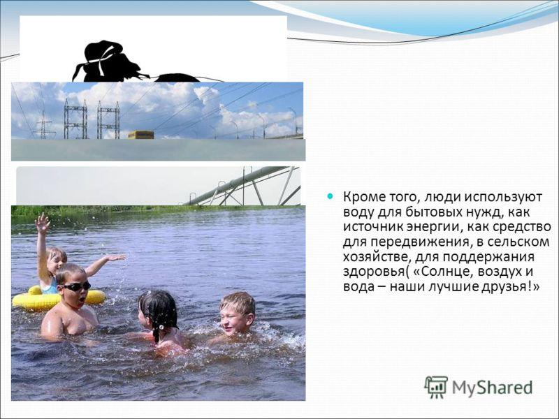 Кроме того, люди используют воду для бытовых нужд, как источник энергии, как средство для передвижения, в сельском хозяйстве, для поддержания здоровья( «Солнце, воздух и вода – наши лучшие друзья!»