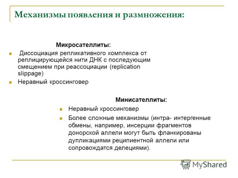 Механизмы появления и размножения: Микросателлиты: Диссоциация репликативного комплекса от реплицирующейся нити ДНК с последующим смещением при реассоциации (replication slippage) Неравный кроссинговер Минисателлиты: Неравный кроссинговер Более сложн