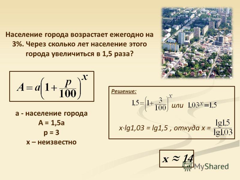 Население города возрастает ежегодно на 3%. Через сколько лет население этого города увеличиться в 1,5 раза? a - население города А = 1,5а p = 3 x – неизвестно x 14 или x·lg1,03 = lg1,5, откуда x = Решение: