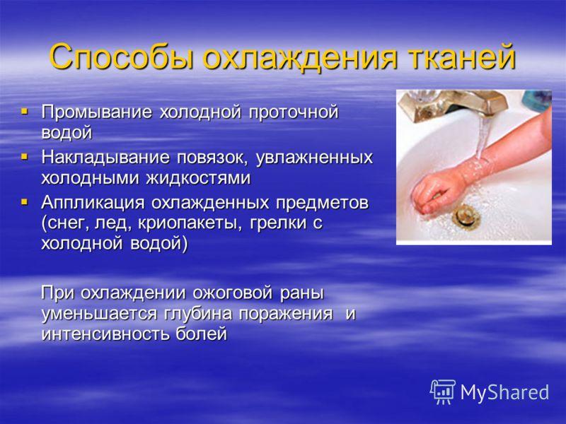 Способы охлаждения тканей Промывание холодной проточной водой Промывание холодной проточной водой Накладывание повязок, увлажненных холодными жидкостями Накладывание повязок, увлажненных холодными жидкостями Аппликация охлажденных предметов (снег, ле