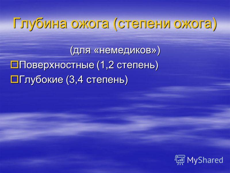 Глубина ожога (степени ожога) (для «немедиков») Поверхностные (1,2 степень) Поверхностные (1,2 степень) Глубокие (3,4 степень) Глубокие (3,4 степень)