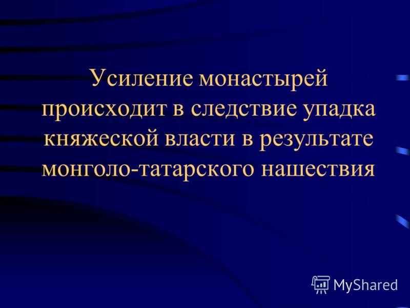 Усиление монастырей происходит в следствие упадка княжеской власти в результате монголо-татарского нашествия