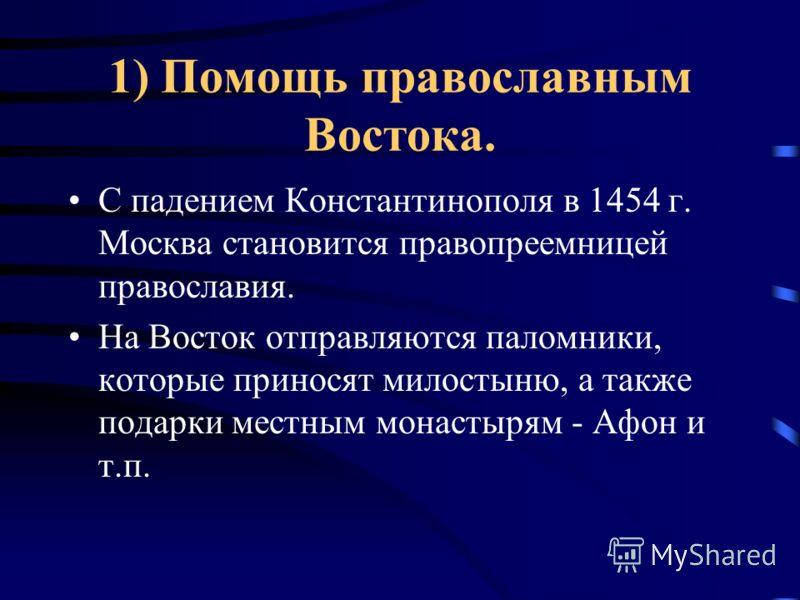 1) Помощь православным Востока. С падением Константинополя в 1454 г. Москва становится правопреемницей православия. На Восток отправляются паломники, которые приносят милостыню, а также подарки местным монастырям - Афон и т.п.