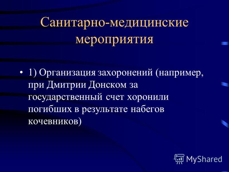 Санитарно-медицинские мероприятия 1) Организация захоронений (например, при Дмитрии Донском за государственный счет хоронили погибших в результате набегов кочевников)