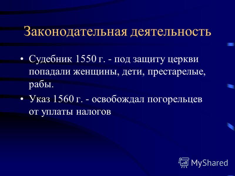 Законодательная деятельность Судебник 1550 г. - под защиту церкви попадали женщины, дети, престарелые, рабы. Указ 1560 г. - освобождал погорельцев от уплаты налогов