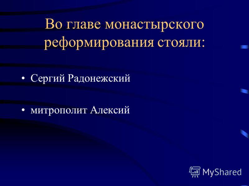 Во главе монастырского реформирования стояли: Сергий Радонежский митрополит Алексий