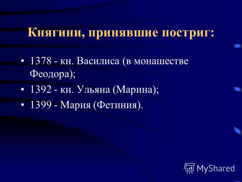 Княгини, принявшие постриг: 1378 - кн. Василиса (в монашестве Феодора); 1392 - кн. Ульяна (Марина); 1399 - Мария (Фетиния).