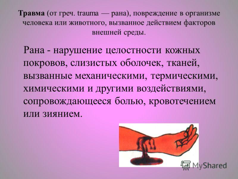 Травма (от греч. trаuma рана), повреждение в организме человека или животного, вызванное действием факторов внешней среды. Рана - нарушение целостности кожных покровов, слизистых оболочек, тканей, вызванные механическими, термическими, химическими и