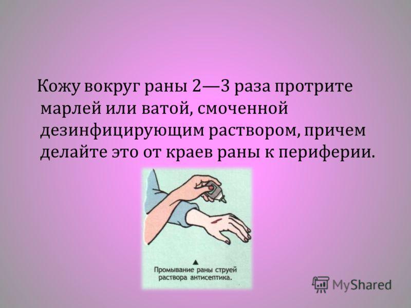 Кожу вокруг раны 23 раза протрите марлей или ватой, смоченной дезинфицирующим раствором, причем делайте это от краев раны к периферии.