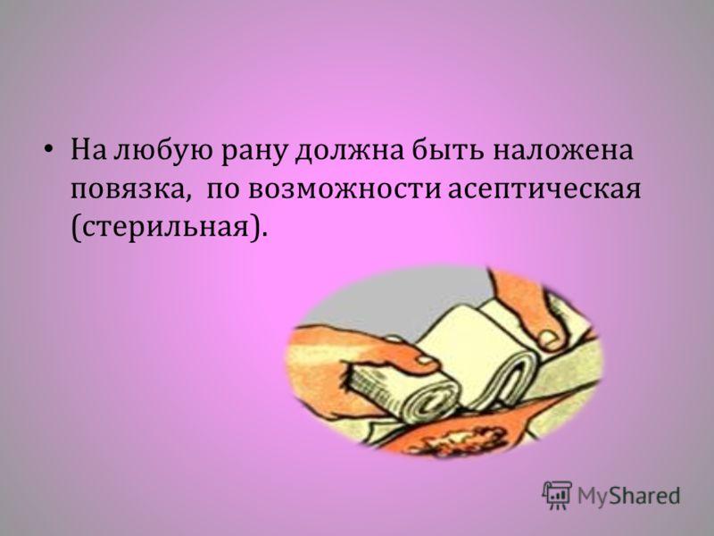 На любую рану должна быть наложена повязка, по возможности асептическая ( стерильная ).
