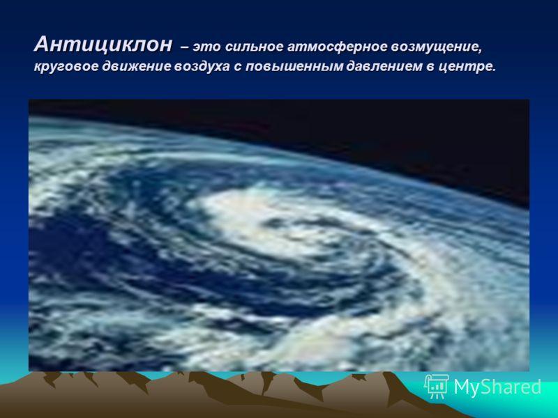 Антициклон – это сильное атмосферное возмущение, круговое движение воздуха с повышенным давлением в центре.