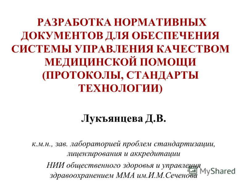 РАЗРАБОТКА НОРМАТИВНЫХ ДОКУМЕНТОВ ДЛЯ ОБЕСПЕЧЕНИЯ СИСТЕМЫ УПРАВЛЕНИЯ КАЧЕСТВОМ МЕДИЦИНСКОЙ ПОМОЩИ (ПРОТОКОЛЫ, СТАНДАРТЫ ТЕХНОЛОГИИ) Лукъянцева Д.В. к.м.н., зав. лабораторией проблем стандартизации, лицензирования и аккредитации НИИ общественного здор