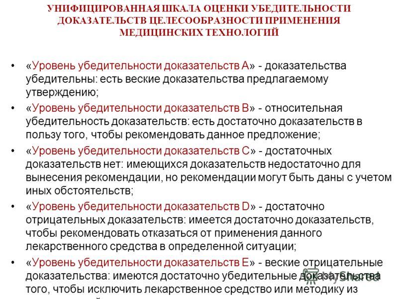 УНИФИЦИРОВАННАЯ ШКАЛА ОЦЕНКИ УБЕДИТЕЛЬНОСТИ ДОКАЗАТЕЛЬСТВ ЦЕЛЕСООБРАЗНОСТИ ПРИМЕНЕНИЯ МЕДИЦИНСКИХ ТЕХНОЛОГИЙ «Уровень убедительности доказательств A» - доказательства убедительны: есть веские доказательства предлагаемому утверждению; «Уровень убедите