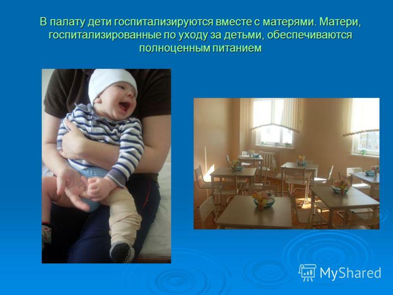 В палату дети госпитализируются вместе с матерями. Матери, госпитализированные по уходу за детьми, обеспечиваются полноценным питанием