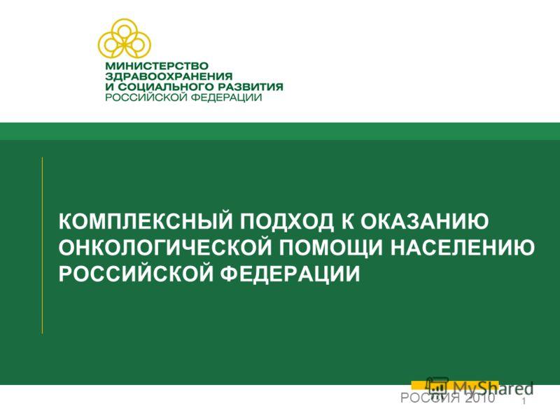 11 КОМПЛЕКСНЫЙ ПОДХОД К ОКАЗАНИЮ ОНКОЛОГИЧЕСКОЙ ПОМОЩИ НАСЕЛЕНИЮ РОССИЙСКОЙ ФЕДЕРАЦИИ РОССИЯ 2010
