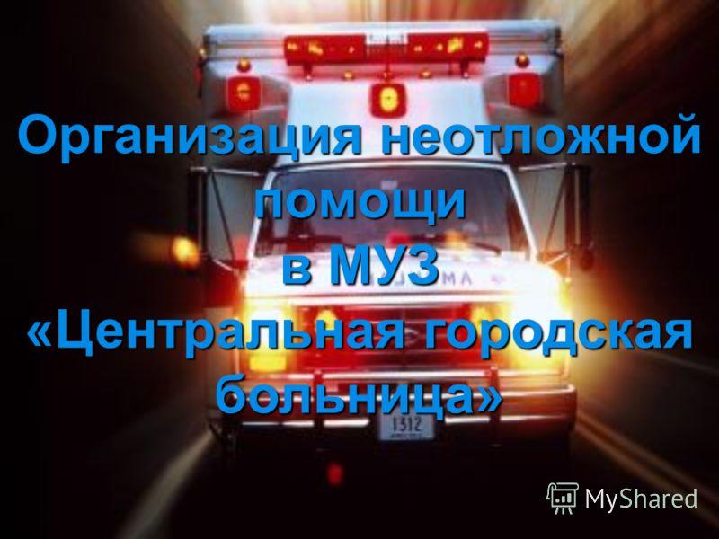 Организация неотложной помощи в МУЗ «Центральная городская больница»