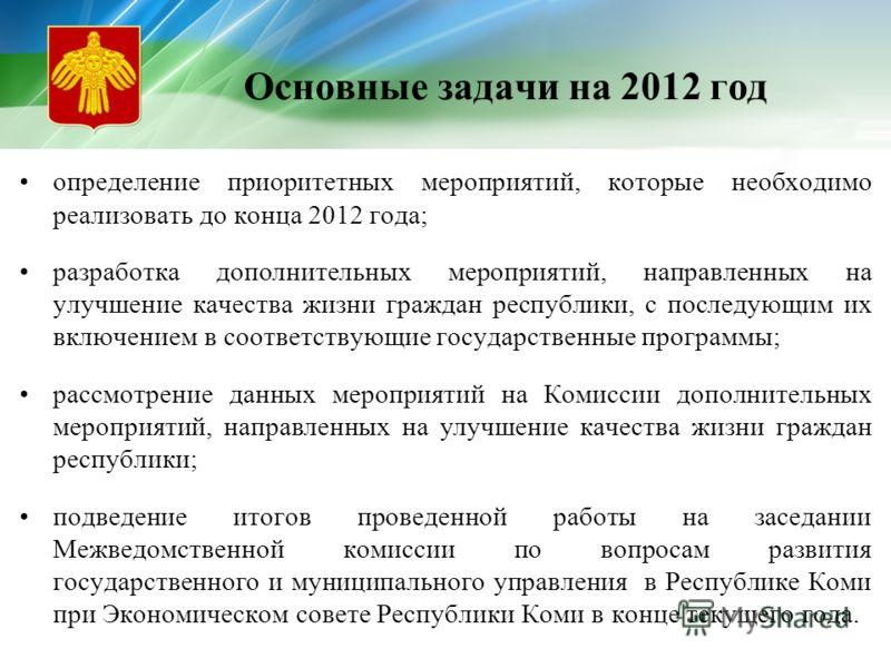 Основные задачи на 2012 год определение приоритетных мероприятий, которые необходимо реализовать до конца 2012 года; разработка дополнительных мероприятий, направленных на улучшение качества жизни граждан республики, с последующим их включением в соо