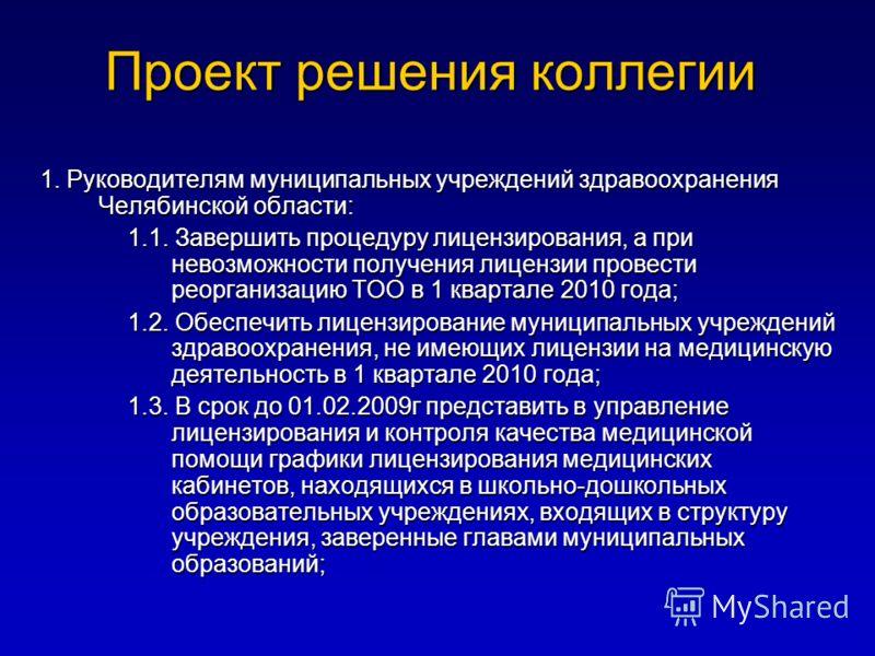 Проект решения коллегии 1. Руководителям муниципальных учреждений здравоохранения Челябинской области: 1.1. Завершить процедуру лицензирования, а при невозможности получения лицензии провести реорганизацию ТОО в 1 квартале 2010 года; 1.2. Обеспечить