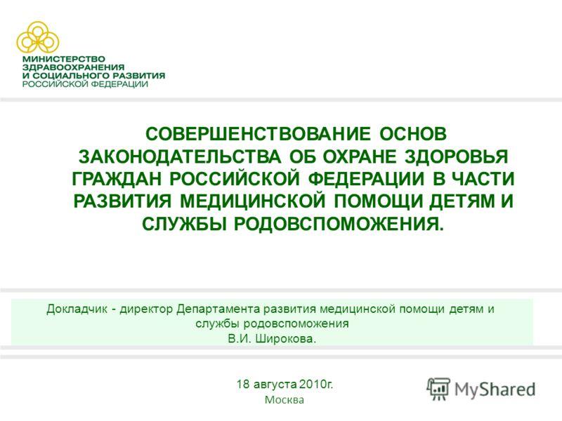 1 СОВЕРШЕНСТВОВАНИЕ ОСНОВ ЗАКОНОДАТЕЛЬСТВА ОБ ОХРАНЕ ЗДОРОВЬЯ ГРАЖДАН РОССИЙСКОЙ ФЕДЕРАЦИИ В ЧАСТИ РАЗВИТИЯ МЕДИЦИНСКОЙ ПОМОЩИ ДЕТЯМ И СЛУЖБЫ РОДОВСПОМОЖЕНИЯ. 18 августа 2010г. Москва Докладчик - директор Департамента развития медицинской помощи детя