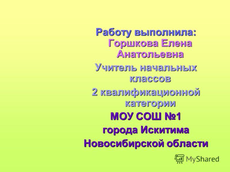 Работу выполнила: Горшкова Елена Анатольевна Учитель начальных классов 2 квалификационной категории МОУ СОШ 1 города Искитима Новосибирской области