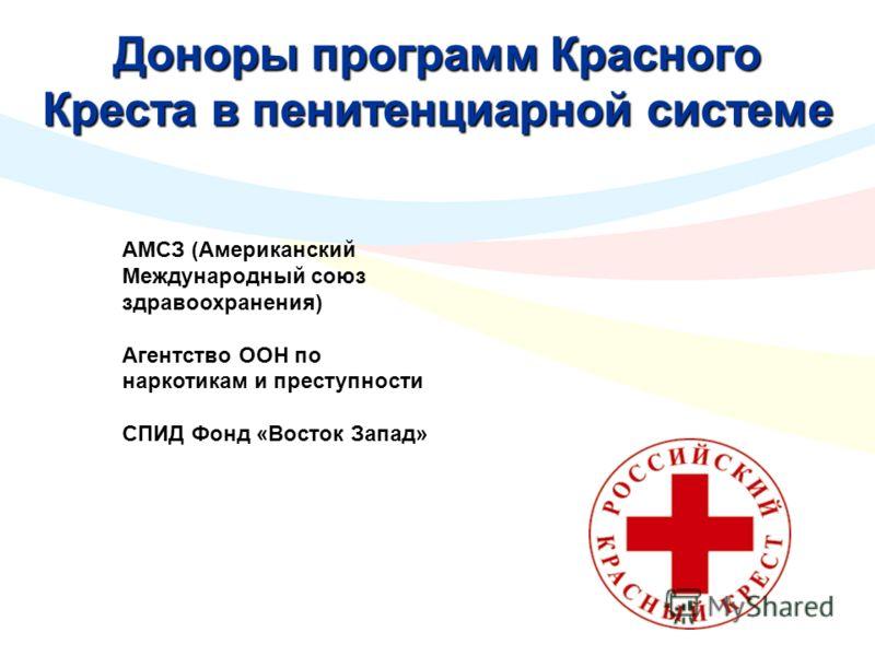 Доноры программ Красного Креста в пенитенциарной системе АМСЗ (Американский Международный союз здравоохранения) Агентство ООН по наркотикам и преступности СПИД Фонд «Восток Запад»